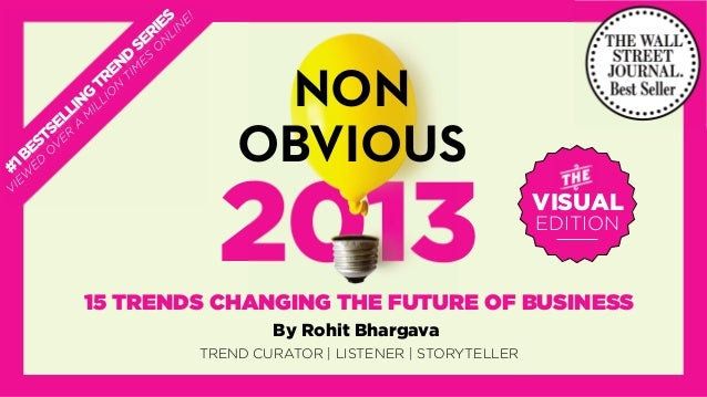 @rohitbhargava 2013 NON OBVIOUS 15 TRENDS CHANGING THE FUTURE OF BUSINESS By Rohit Bhargava VISUAL EDITION TREND CURATOR |...