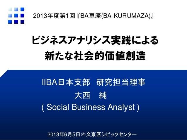 ビジネスアナリシス実践による新たな社会的価値創造大西 純( Social Business Analyst )2013年度第1回 『BA車座(BA-KURUMAZA)』IIBA日本支部 研究担当理事2013年6月5日@文京区シビックセンター