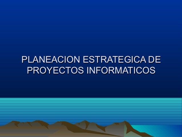 PLANEACION ESTRATEGICA DEPLANEACION ESTRATEGICA DEPROYECTOS INFORMATICOSPROYECTOS INFORMATICOS