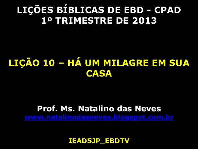 LIÇÕES BÍBLICAS DE EBD - CPAD     1º TRIMESTRE DE 2013LIÇÃO 10 – HÁ UM MILAGRE EM SUA              CASA     Prof. Ms. Nata...