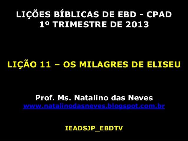 LIÇÕES BÍBLICAS DE EBD - CPAD     1º TRIMESTRE DE 2013LIÇÃO 11 – OS MILAGRES DE ELISEU     Prof. Ms. Natalino das Neves  w...
