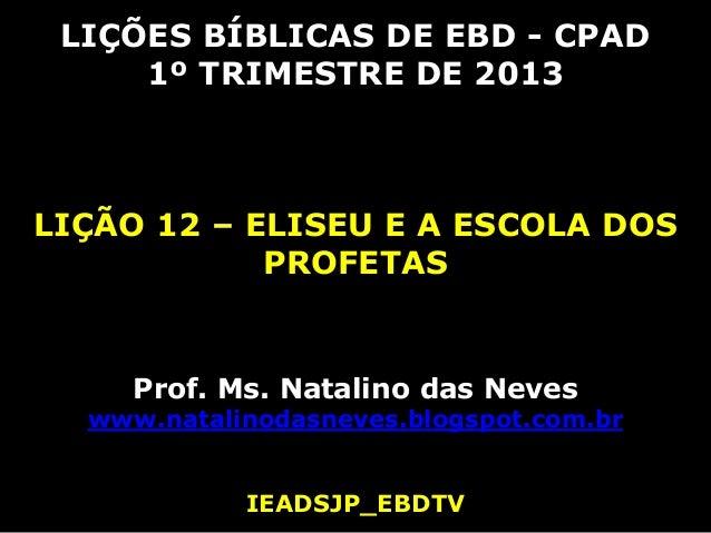LIÇÕES BÍBLICAS DE EBD - CPAD     1º TRIMESTRE DE 2013LIÇÃO 12 – ELISEU E A ESCOLA DOS            PROFETAS     Prof. Ms. N...