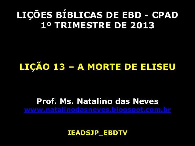 LIÇÕES BÍBLICAS DE EBD - CPAD    1º TRIMESTRE DE 2013LIÇÃO 13 – A MORTE DE ELISEU    Prof. Ms. Natalino das Neves www.nata...