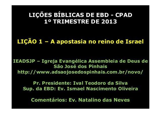 LIÇÕES BÍBLICAS DE EBD - CPAD         1º TRIMESTRE DE 2013 LIÇÃO 1 – A apostasia no reino de IsraelIEADSJP – Igreja Evangé...