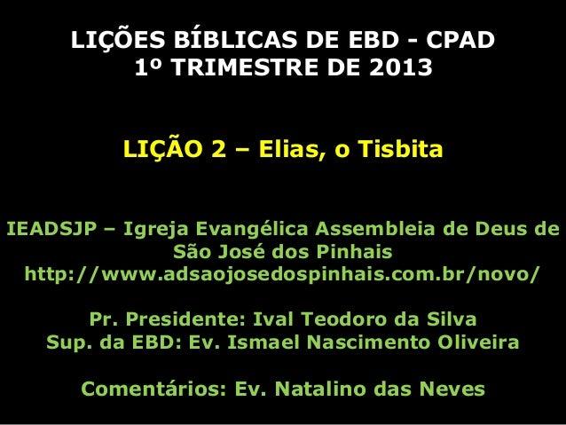 LIÇÕES BÍBLICAS DE EBD - CPAD         1º TRIMESTRE DE 2013          LIÇÃO 2 – Elias, o TisbitaIEADSJP – Igreja Evangélica ...