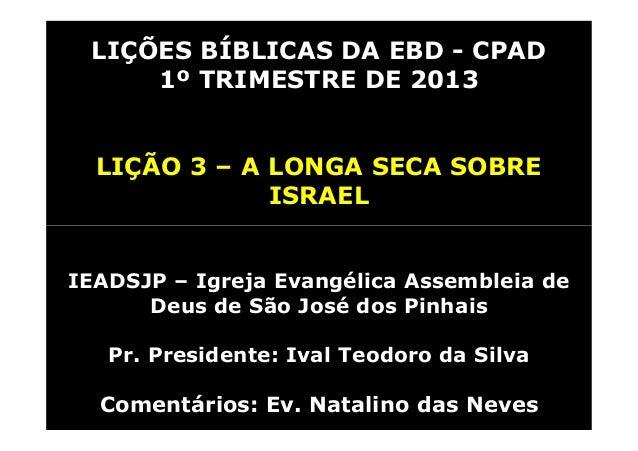 LIÇÕES BÍBLICAS DA EBD - CPAD     1º TRIMESTRE DE 2013  LIÇÃO 3 – A LONGA SECA SOBRE              ISRAELIEADSJP – Igreja E...
