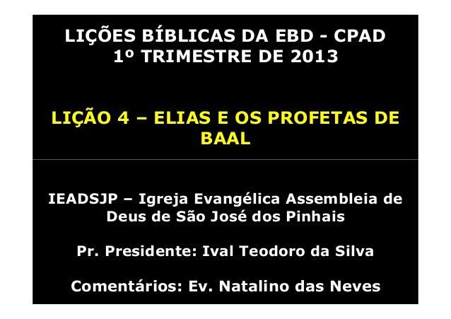 LIÇÕES BÍBLICAS DA EBD - CPAD     1º TRIMESTRE DE 2013LIÇÃO 4 – ELIAS E OS PROFETAS DE              BAALIEADSJP – Igreja E...