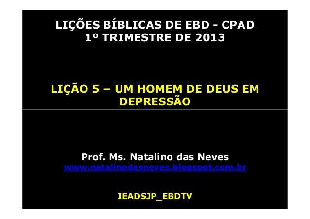 LIÇÕES BÍBLICAS DE EBD - CPAD    1º TRIMESTRE DE 2013LIÇÃO 5 – UM HOMEM DE DEUS EM           DEPRESSÃO    Prof. Ms. Natali...