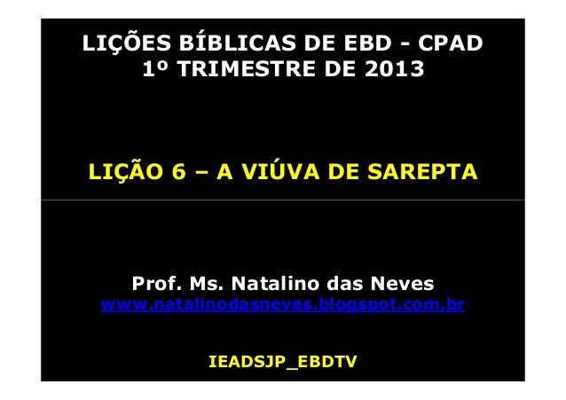LIÇÕES BÍBLICAS DE EBD - CPAD    1º TRIMESTRE DE 2013LIÇÃO 6 – A VIÚVA DE SAREPTA    Prof. Ms. Natalino das Neves www.nata...