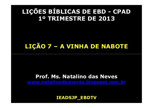 LIÇÕES BÍBLICAS DE EBD - CPAD 1º TRIMESTRE DE 2013 LIÇÃO 7 – A VINHA DE NABOTE Prof. Ms. Natalino das Neves www.natalinoda...