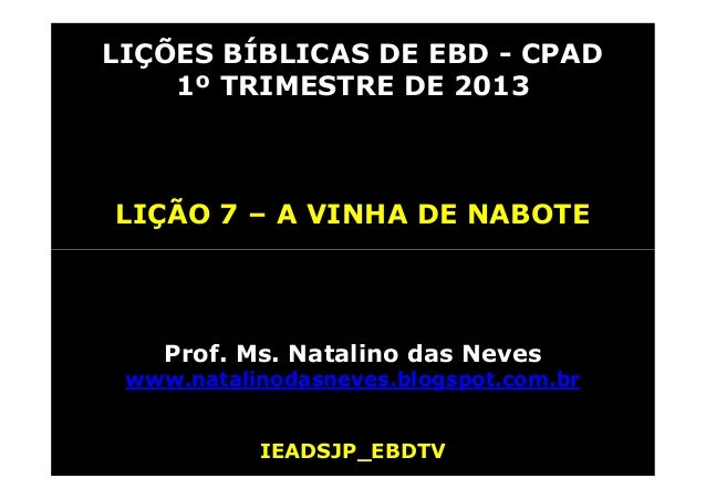 LIÇÕES BÍBLICAS DE EBD - CPAD    1º TRIMESTRE DE 2013LIÇÃO 7 – A VINHA DE NABOTE    Prof. Ms. Natalino das Neves www.natal...
