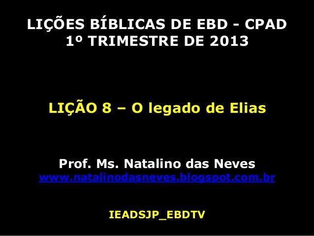 LIÇÕES BÍBLICAS DE EBD - CPAD    1º TRIMESTRE DE 2013  LIÇÃO 8 – O legado de Elias    Prof. Ms. Natalino das Neves www.nat...