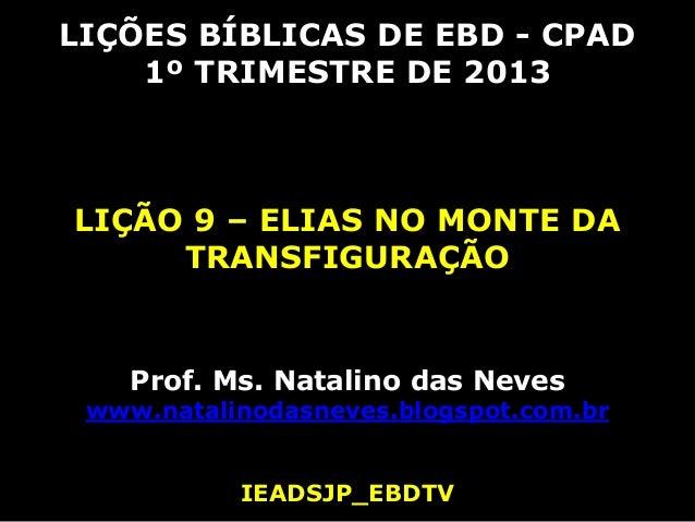 LIÇÕES BÍBLICAS DE EBD - CPAD    1º TRIMESTRE DE 2013LIÇÃO 9 – ELIAS NO MONTE DA     TRANSFIGURAÇÃO    Prof. Ms. Natalino ...