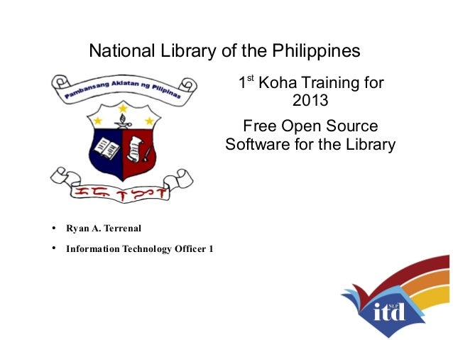 National Library of the Philippines 1st Koha Training for 2013 Free Open Source Software for the Library ● Ryan A. Terrena...