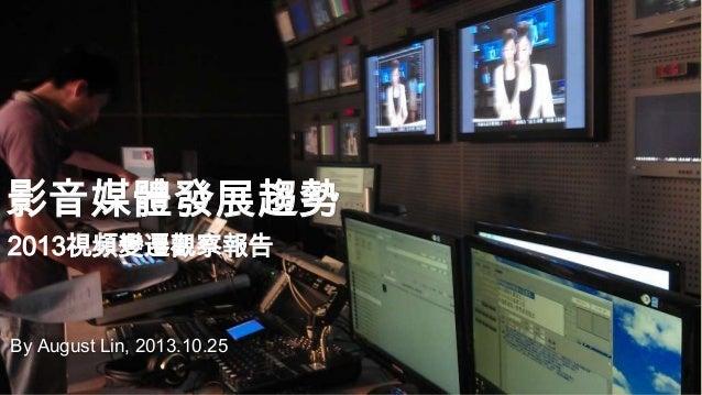 影音媒體發展趨勢 2013視頻變遷觀察報告  By August Lin, 2013.10.25
