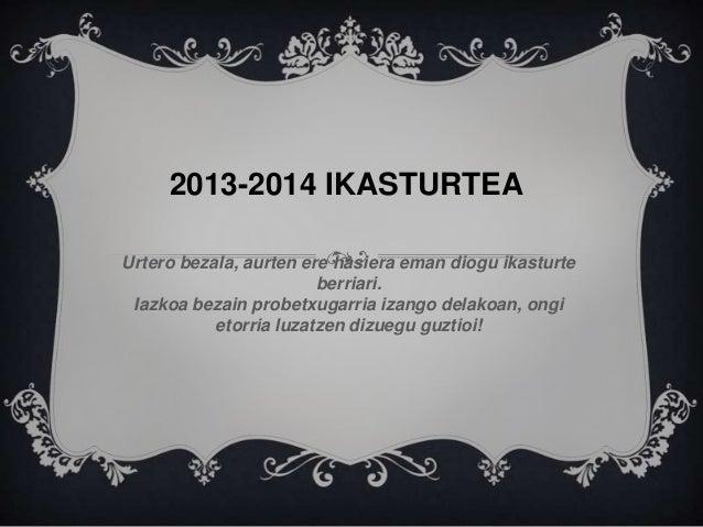 2013-2014 IKASTURTEA Urtero bezala, aurten ere hasiera eman diogu ikasturte berriari. Iazkoa bezain probetxugarria izango ...