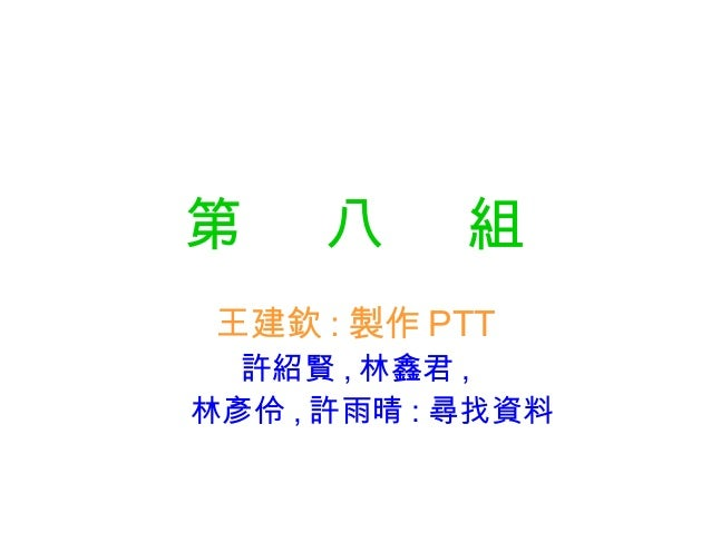 第    八      組 王建欽 : 製作 PTT  許紹賢 , 林鑫君 ,林彥伶 , 許雨晴 : 尋找資料