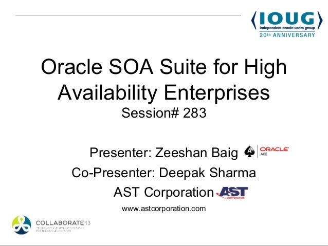 Oracle SOA Suite for High Availability Enterprises          Session# 283     Presenter: Zeeshan Baig   Co-Presenter: Deepa...