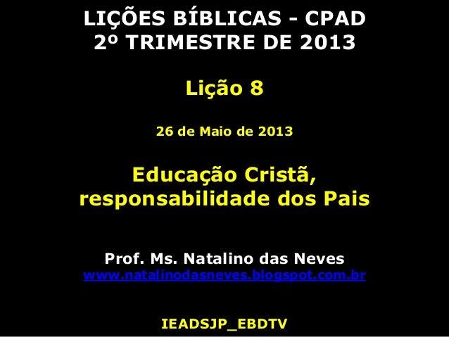 LIÇÕES BÍBLICAS - CPAD2º TRIMESTRE DE 2013Lição 826 de Maio de 2013Educação Cristã,responsabilidade dos PaisProf. Ms. Nata...