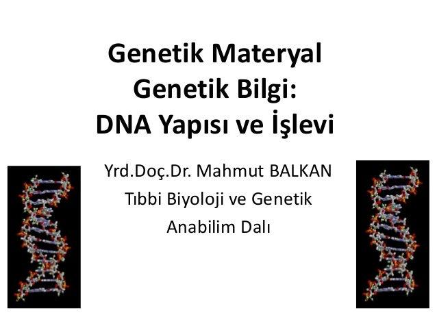 Genetik Materyal Genetik Bilgi: DNA Yapısı ve İşlevi Yrd.Doç.Dr. Mahmut BALKAN Tıbbi Biyoloji ve Genetik Anabilim Dalı