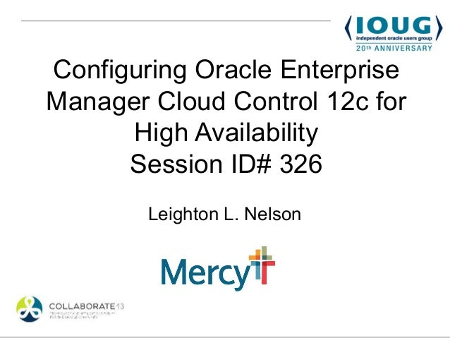 Configuring Oracle EnterpriseManager Cloud Control 12c for      High Availability      Session ID# 326        Leighton L. ...