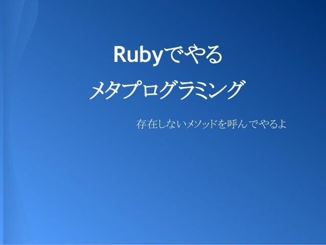 Rubyでやる メタプログラミング 存在しないメソッドを呼んでやるよ