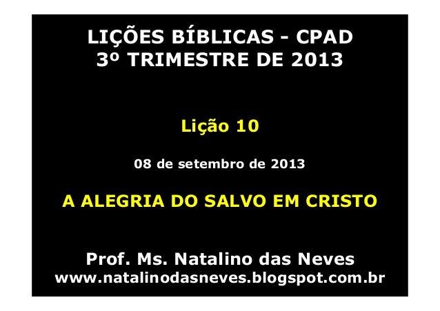 LIÇÕES BÍBLICAS - CPAD 3º TRIMESTRE DE 2013 Lição 10 08 de setembro de 2013 A ALEGRIA DO SALVO EM CRISTO Prof. Ms. Natalin...