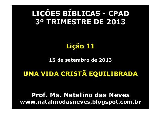 LIÇÕES BÍBLICAS - CPAD 3º TRIMESTRE DE 2013 Lição 11 15 de setembro de 2013 UMA VIDA CRISTÃ EQUILIBRADA Prof. Ms. Natalino...