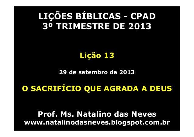 LIÇÕES BÍBLICAS - CPAD 3º TRIMESTRE DE 2013 Lição 13 29 de setembro de 2013 O SACRIFÍCIO QUE AGRADA A DEUS Prof. Ms. Natal...