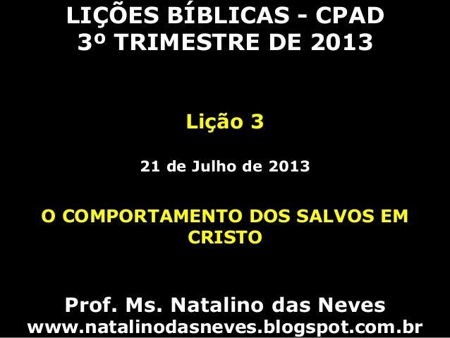 LIÇÕES BÍBLICAS - CPAD 3º TRIMESTRE DE 2013 Lição 3 21 de Julho de 2013 O COMPORTAMENTO DOS SALVOS EM CRISTO Prof. Ms. Nat...
