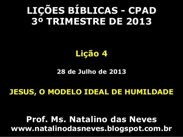 LIÇÕES BÍBLICAS - CPAD 3º TRIMESTRE DE 2013 Lição 4 28 de Julho de 2013 JESUS, O MODELO IDEAL DE HUMILDADE Prof. Ms. Natal...