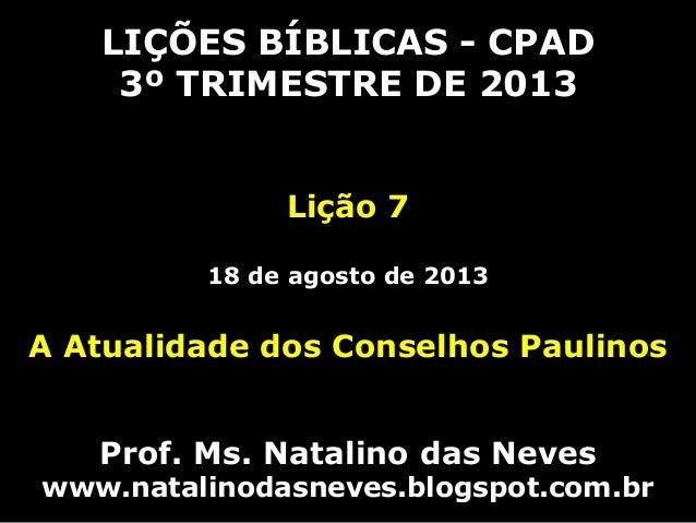 LIÇÕES BÍBLICAS - CPAD 3º TRIMESTRE DE 2013 Lição 7 18 de agosto de 2013 A Atualidade dos Conselhos Paulinos Prof. Ms. Nat...