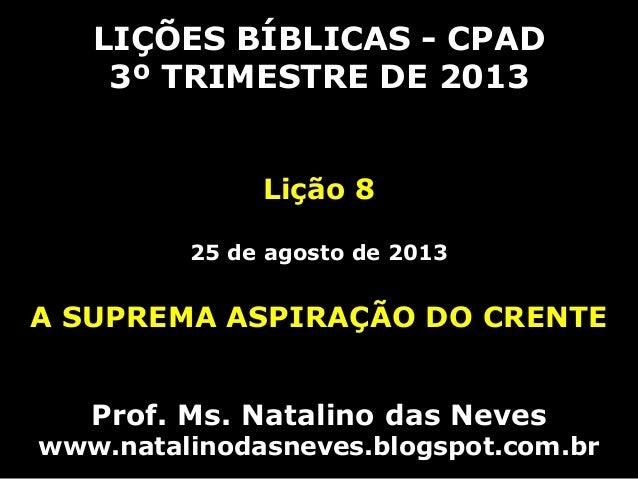 LIÇÕES BÍBLICAS - CPAD 3º TRIMESTRE DE 2013 Lição 8 25 de agosto de 2013 A SUPREMA ASPIRAÇÃO DO CRENTE Prof. Ms. Natalino ...