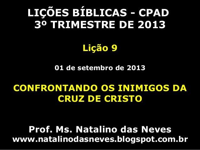 LIÇÕES BÍBLICAS - CPAD 3º TRIMESTRE DE 2013 Lição 9 01 de setembro de 2013 CONFRONTANDO OS INIMIGOS DA CRUZ DE CRISTO Prof...