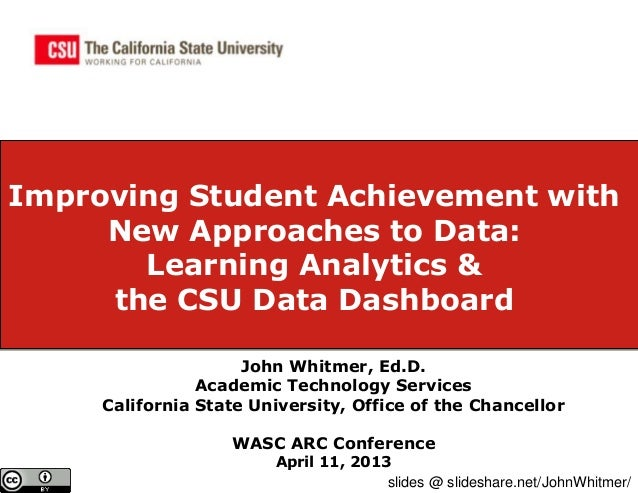 Improving Student Achievement with     New Approaches to Data:       Learning Analytics &     the CSU Data Dashboard      ...