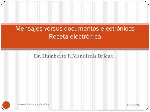 Dr. Humberto F. Mandirola Brieux 31/07/2013Prescripción Médica Electrónica1 Mensajes versus documentos electrónicos Receta...