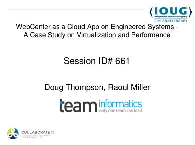 WebCenter as a Cloud App on Engineered Systems -A Case Study on Virtualization and PerformanceSession ID# 661Doug Thompson...