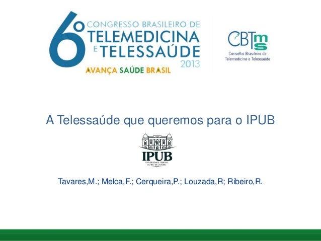A Telessaúde que queremos para o IPUB Tavares,M.; Melca,F.; Cerqueira,P.; Louzada,R; Ribeiro,R.
