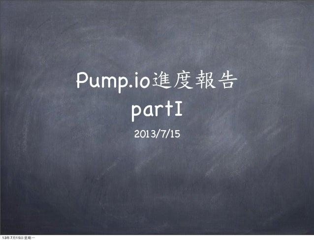 Pump.io進度報告 partI 2013/7/15 13年7月15⽇日星期⼀一