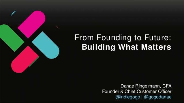 Danae Ringelmann, CFA Founder & Chief Customer Officer @indiegogo | @gogodanae From Founding to Future: Building What Matt...