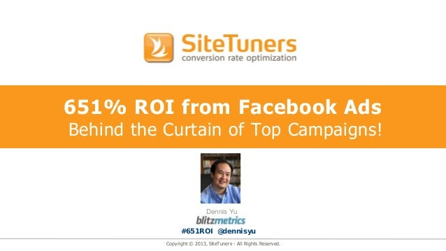 Copyright © 2013, SiteTuners - All Rights Reserved. 651% ROI from Facebook Ads Behind the Curtain of Top Campaigns! Dennis...