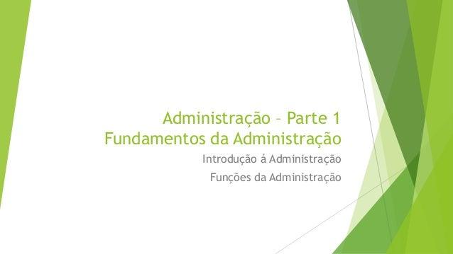 Administração – Parte 1 Fundamentos da Administração Introdução á Administração Funções da Administração