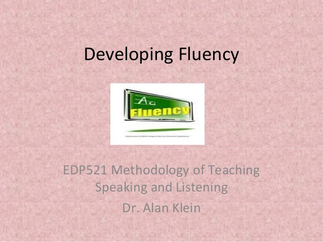 Developing Fluency EDP521 Methodology of Teaching Speaking and Listening Dr. Alan Klein