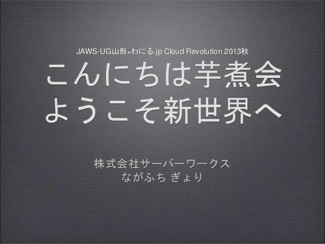 JAWS-UG山形×わにる.jp Cloud Revolution 2013秋 こんにちは芋煮会 ようこそ新世界へ 株式会社サーバーワークス ながふち ぎょり