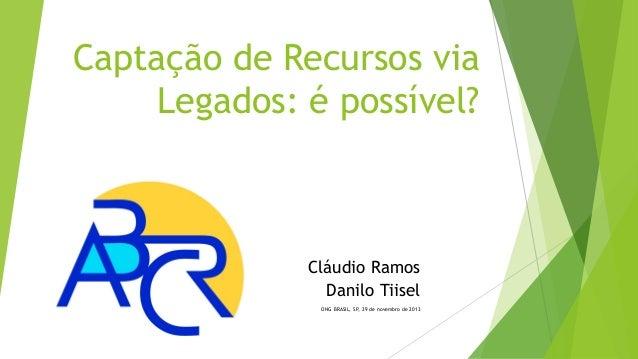Captação de Recursos via Legados: é possível?  Cláudio Ramos Danilo Tiisel ONG BRASIL, SP, 29 de novembro de 2013