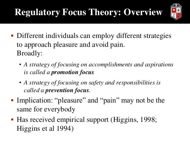 regulatory focus theory essay This article introduces the need-support model, which proposes that regulatory focus can affect subjective support for the needs proposed by self-determination theory (autonomy, competence, and relatedness), and support of these needs can affect subjective labeling of experiences as promotion-focused and prevention-focused three studies tested these hypotheses (n = 2,114.