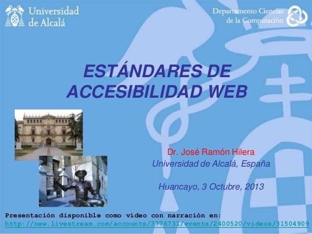 ESTÁNDARES DE ACCESIBILIDAD WEB  Dr. José Ramón Hilera Universidad de Alcalá, España Huancayo, 3 Octubre, 2013 Presentació...