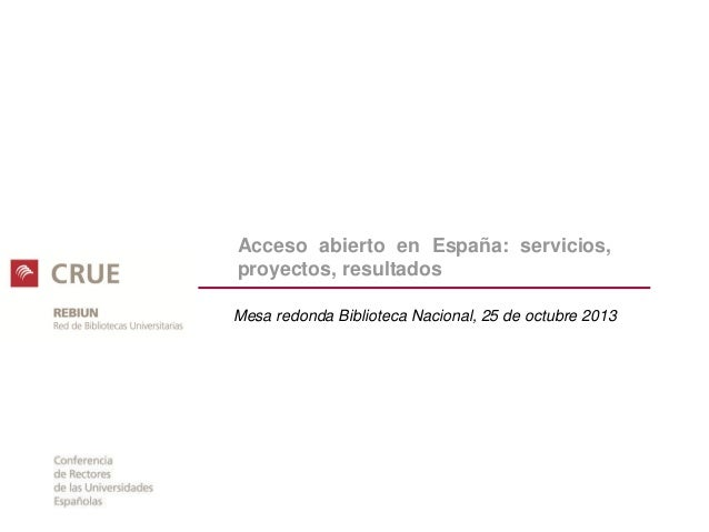 Acceso abierto en España: servicios, proyectos, resultados Mesa redonda Biblioteca Nacional, 25 de octubre 2013