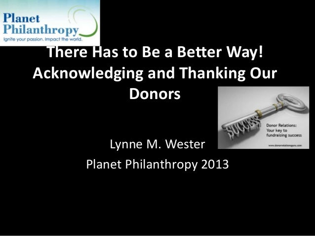 There Has to Be a Better Way! Acknowledging and Thanking Our Donors Lynne M. Wester Planet Philanthropy 2013