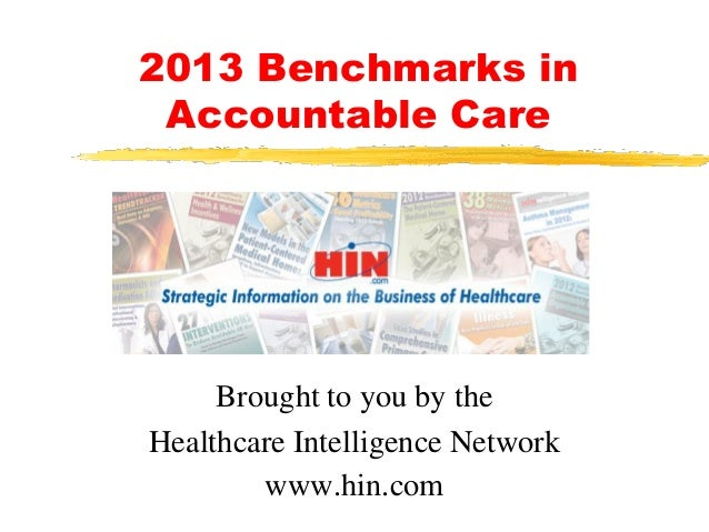 2013 Benchmarks in Accountable Care Brought to you by the Healthcare Intelligence Network www.hin.com